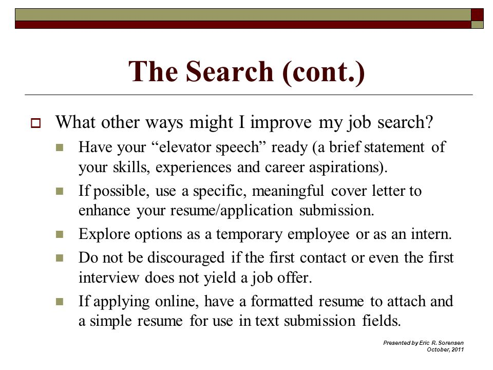 The Search (cont.) What other ways might I improve my job search? Have your elevator speech ready (a brief statement of your skills, experiences and c