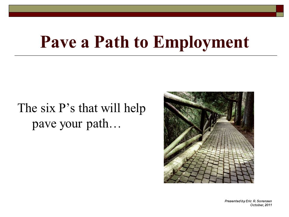 Pave a Path to Employment The six Ps that will help pave your path… Presented by Eric R.