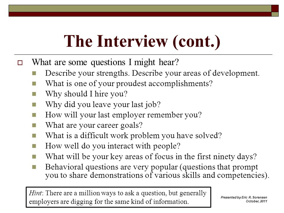 The Interview (cont.) What are some questions I might hear? Describe your strengths. Describe your areas of development. What is one of your proudest