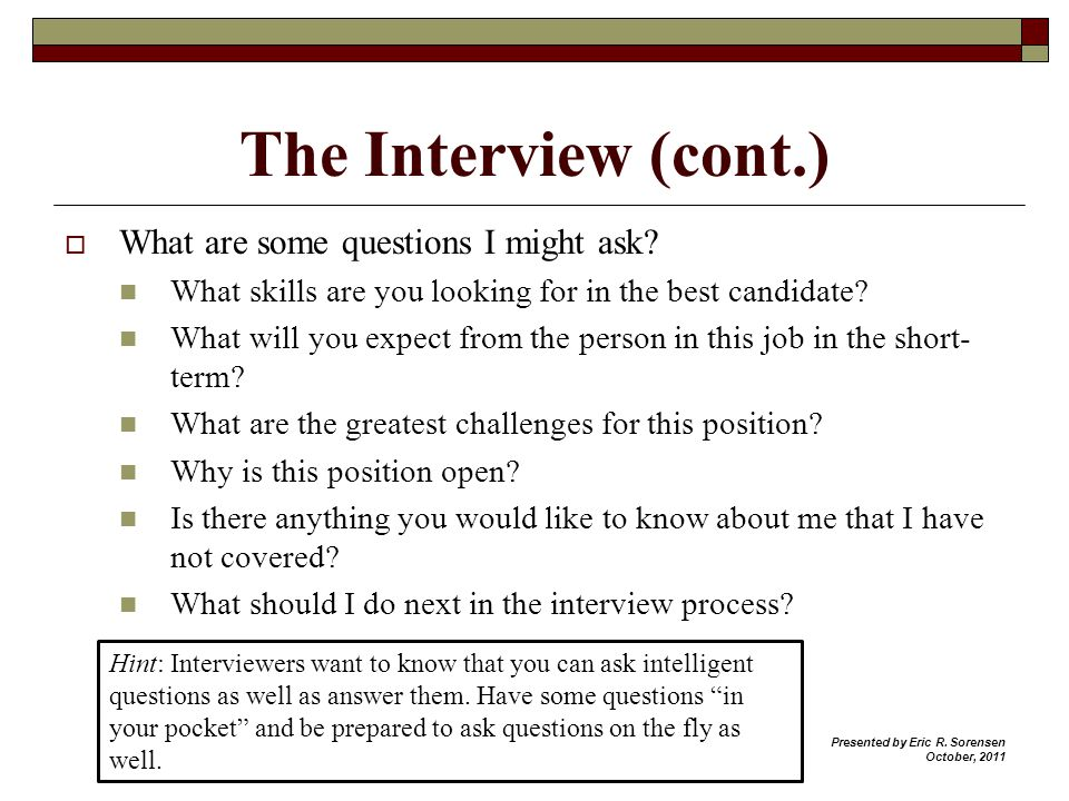 The Interview (cont.) What are some questions I might ask? What skills are you looking for in the best candidate? What will you expect from the person