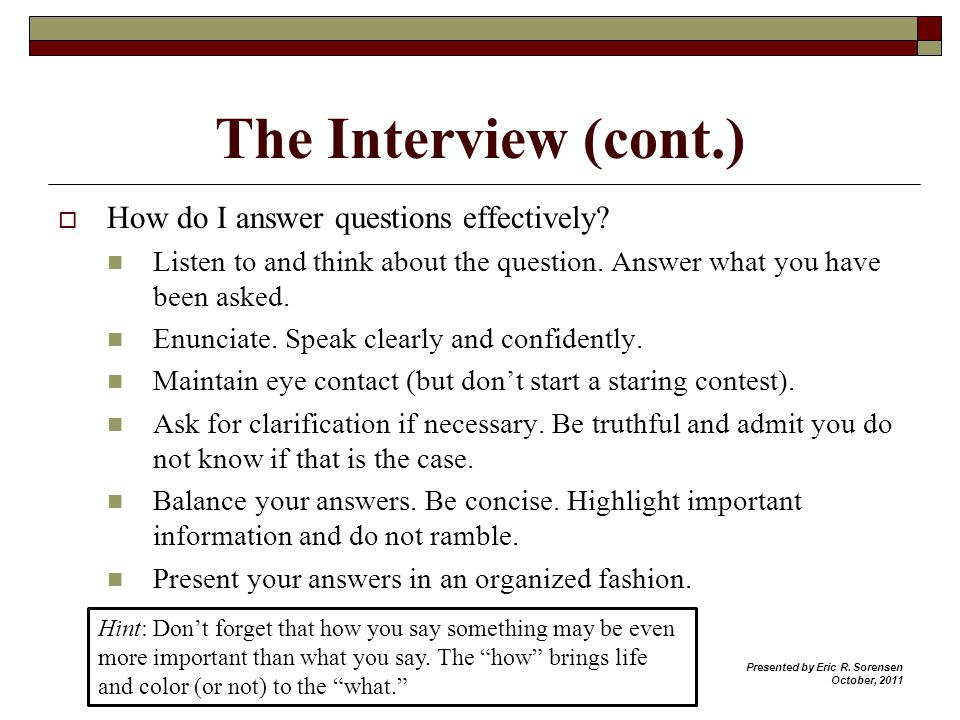 The Interview (cont.) How do I answer questions effectively? Listen to and think about the question. Answer what you have been asked. Enunciate. Speak