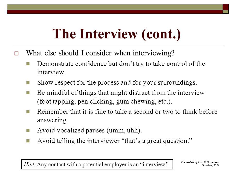 The Interview (cont.) What else should I consider when interviewing? Demonstrate confidence but dont try to take control of the interview. Show respec