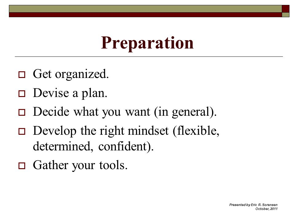 Preparation Get organized. Devise a plan. Decide what you want (in general).