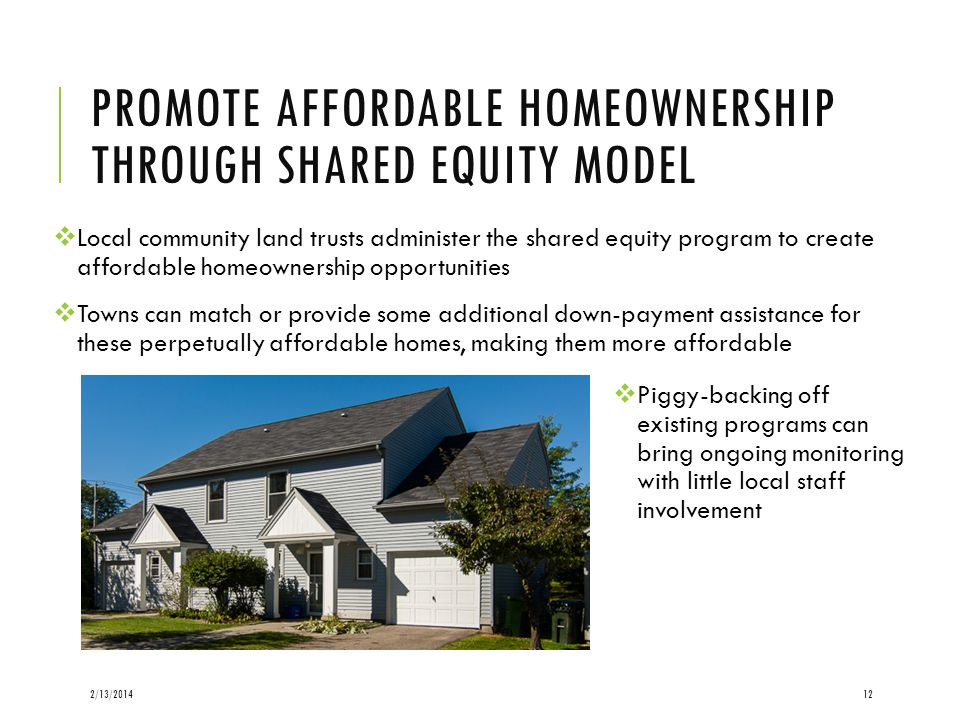 PROMOTE AFFORDABLE HOMEOWNERSHIP THROUGH SHARED EQUITY MODEL Local community land trusts administer the shared equity program to create affordable homeownership opportunities Towns can match or provide some additional down-payment assistance for these perpetually affordable homes, making them more affordable 2/13/201412 Piggy-backing off existing programs can bring ongoing monitoring with little local staff involvement