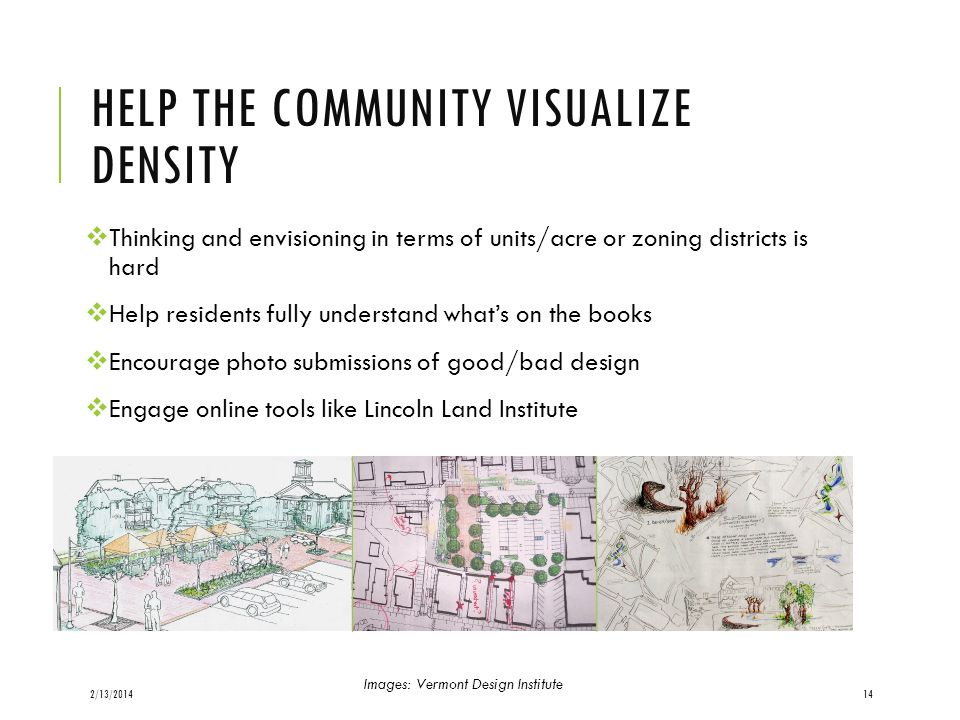 HELP THE COMMUNITY VISUALIZE DENSITY Thinking and envisioning in terms of units/acre or zoning districts is hard Help residents fully understand whats