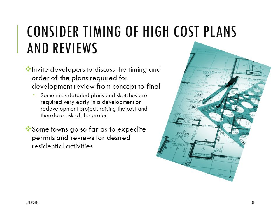 CONSIDER TIMING OF HIGH COST PLANS AND REVIEWS Invite developers to discuss the timing and order of the plans required for development review from concept to final Sometimes detailed plans and sketches are required very early in a development or redevelopment project, raising the cost and therefore risk of the project Some towns go so far as to expedite permits and reviews for desired residential activities 2/13/201420