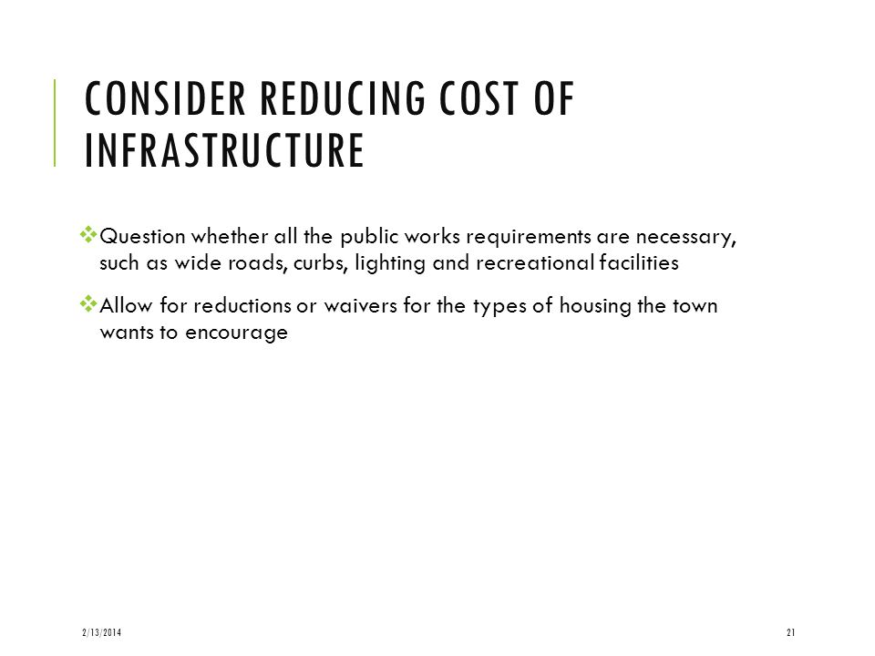 CONSIDER REDUCING COST OF INFRASTRUCTURE Question whether all the public works requirements are necessary, such as wide roads, curbs, lighting and recreational facilities Allow for reductions or waivers for the types of housing the town wants to encourage 2/13/201421