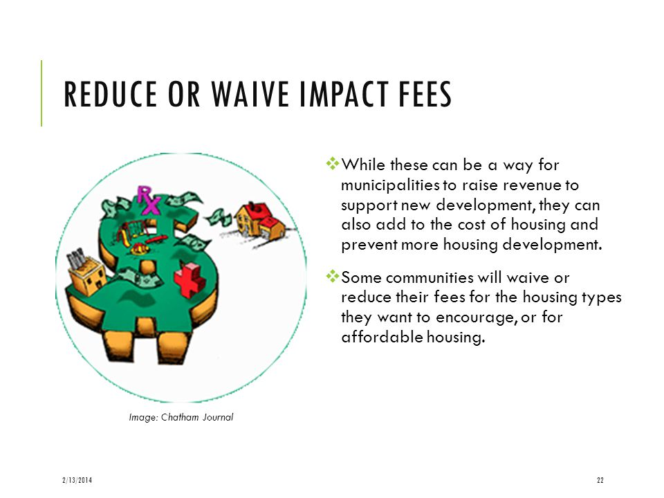 REDUCE OR WAIVE IMPACT FEES While these can be a way for municipalities to raise revenue to support new development, they can also add to the cost of housing and prevent more housing development.