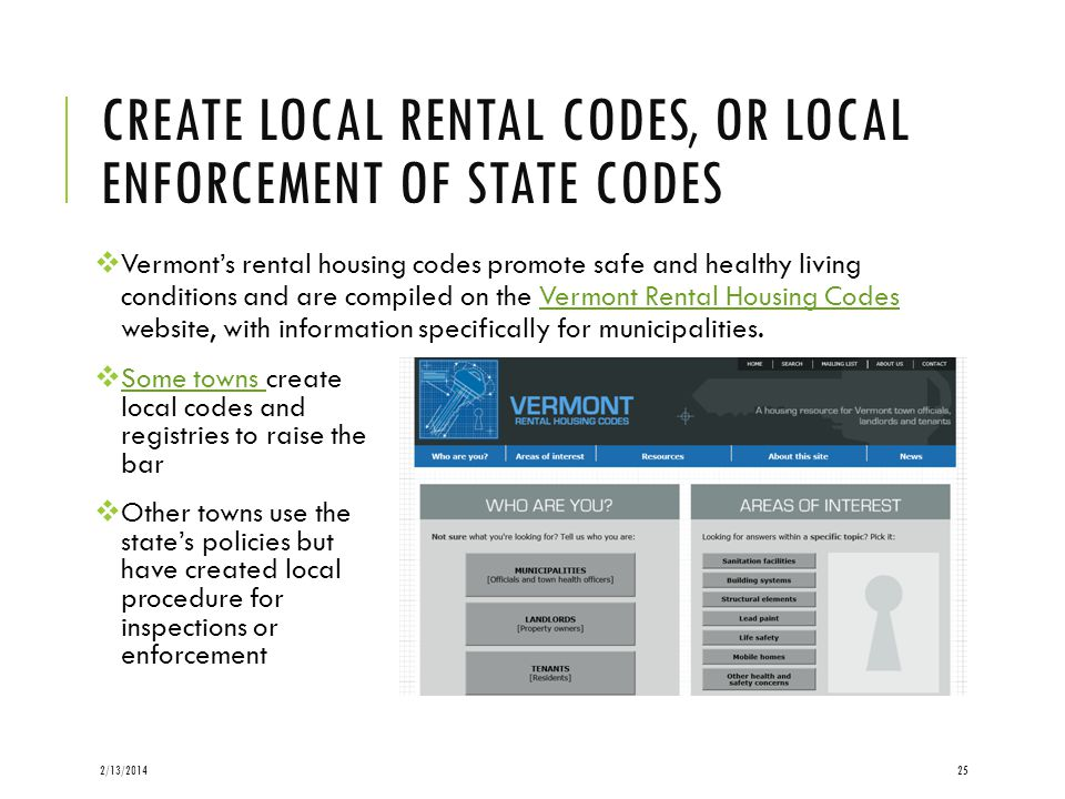 CREATE LOCAL RENTAL CODES, OR LOCAL ENFORCEMENT OF STATE CODES Vermonts rental housing codes promote safe and healthy living conditions and are compiled on the Vermont Rental Housing Codes website, with information specifically for municipalities.Vermont Rental Housing Codes 2/13/201425 Some towns create local codes and registries to raise the bar Some towns Other towns use the states policies but have created local procedure for inspections or enforcement