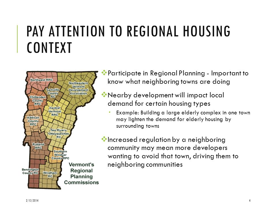 PAY ATTENTION TO REGIONAL HOUSING CONTEXT Participate in Regional Planning - Important to know what neighboring towns are doing Nearby development will impact local demand for certain housing types Example: Building a large elderly complex in one town may lighten the demand for elderly housing by surrounding towns Increased regulation by a neighboring community may mean more developers wanting to avoid that town, driving them to neighboring communities 2/13/20144