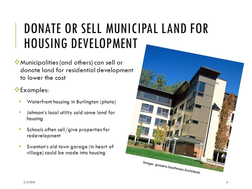 DONATE OR SELL MUNICIPAL LAND FOR HOUSING DEVELOPMENT Municipalities (and others) can sell or donate land for residential development to lower the cost Examples: 2/13/20146 Waterfront housing in Burlington (photo) Johnsons local utility sold some land for housing Schools often sell/give properties for redevelopment Swantons old town garage (in heart of village) could be made into housing Image: gossens.bachman.Architects