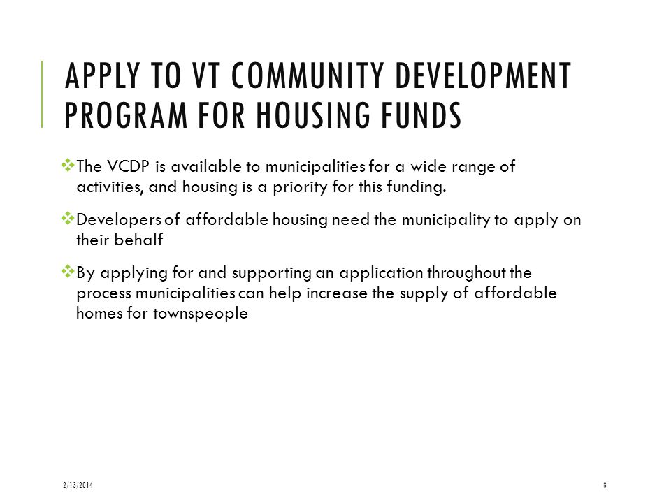 APPLY TO VT COMMUNITY DEVELOPMENT PROGRAM FOR HOUSING FUNDS The VCDP is available to municipalities for a wide range of activities, and housing is a p