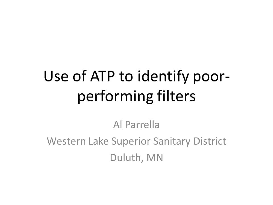 Use of ATP to identify poor- performing filters Al Parrella Western Lake Superior Sanitary District Duluth, MN