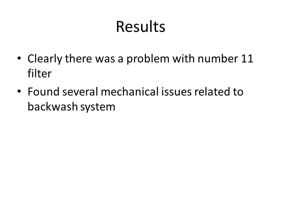 Results Clearly there was a problem with number 11 filter Found several mechanical issues related to backwash system