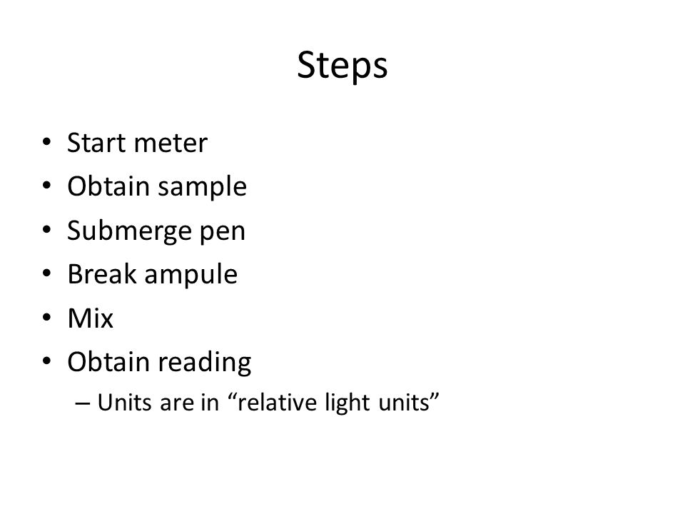 Steps Start meter Obtain sample Submerge pen Break ampule Mix Obtain reading – Units are in relative light units