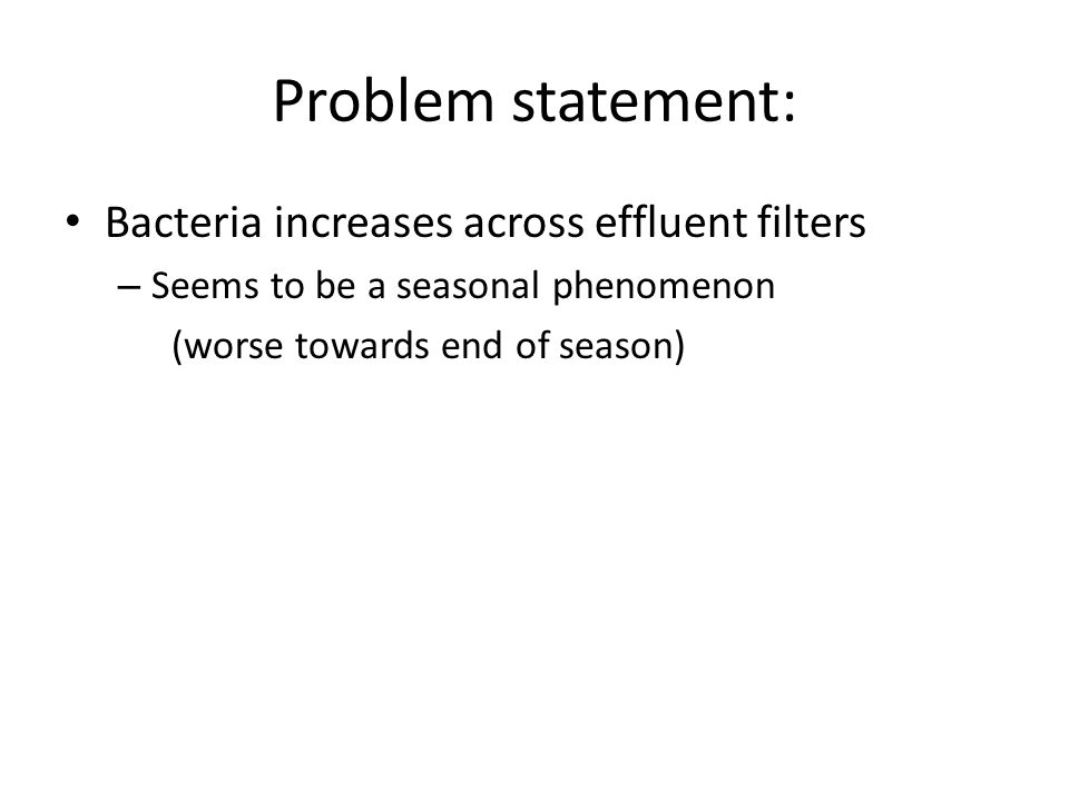Problem statement: Bacteria increases across effluent filters – Seems to be a seasonal phenomenon (worse towards end of season)