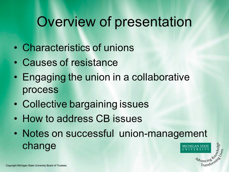 Overview of presentation Characteristics of unions Causes of resistance Engaging the union in a collaborative process Collective bargaining issues How to address CB issues Notes on successful union-management change