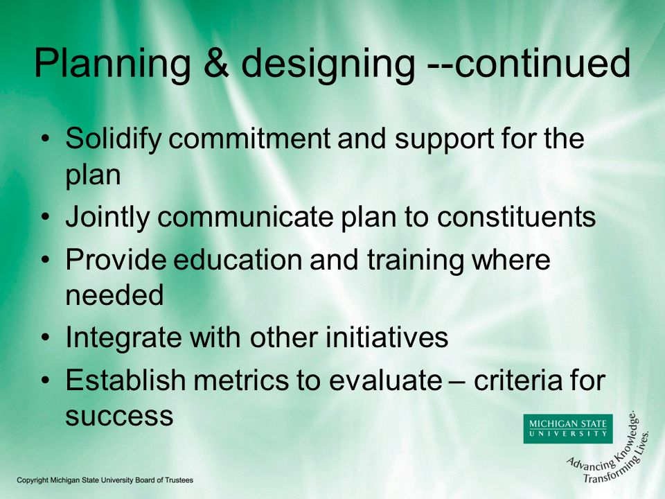 Planning & designing --continued Solidify commitment and support for the plan Jointly communicate plan to constituents Provide education and training where needed Integrate with other initiatives Establish metrics to evaluate – criteria for success