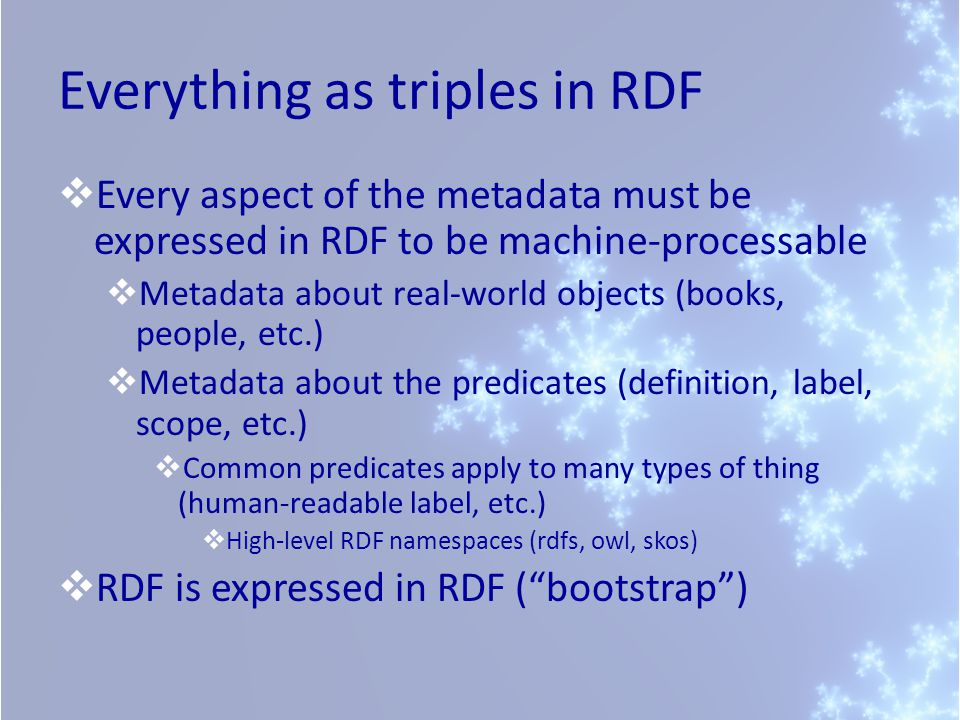 Everything as triples in RDF Every aspect of the metadata must be expressed in RDF to be machine-processable Metadata about real-world objects (books, people, etc.) Metadata about the predicates (definition, label, scope, etc.) Common predicates apply to many types of thing (human-readable label, etc.) High-level RDF namespaces (rdfs, owl, skos) RDF is expressed in RDF (bootstrap)