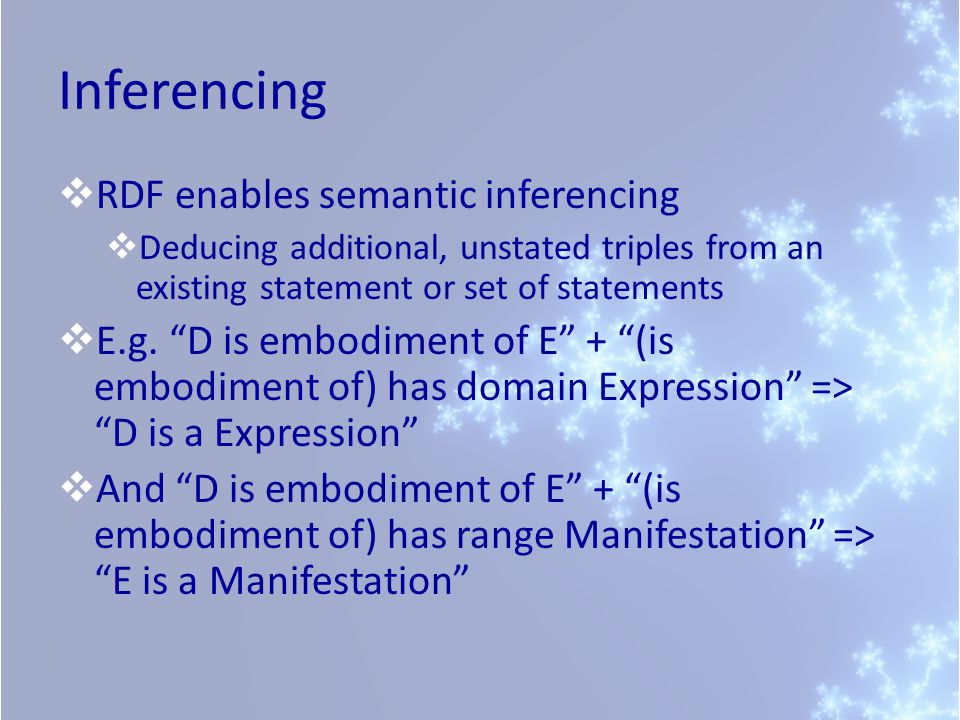 Inferencing RDF enables semantic inferencing Deducing additional, unstated triples from an existing statement or set of statements E.g.
