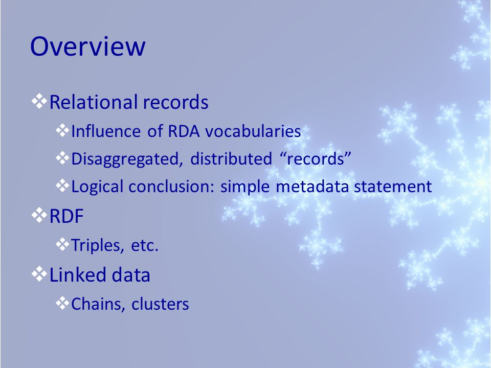 Overview Relational records Influence of RDA vocabularies Disaggregated, distributed records Logical conclusion: simple metadata statement RDF Triples, etc.