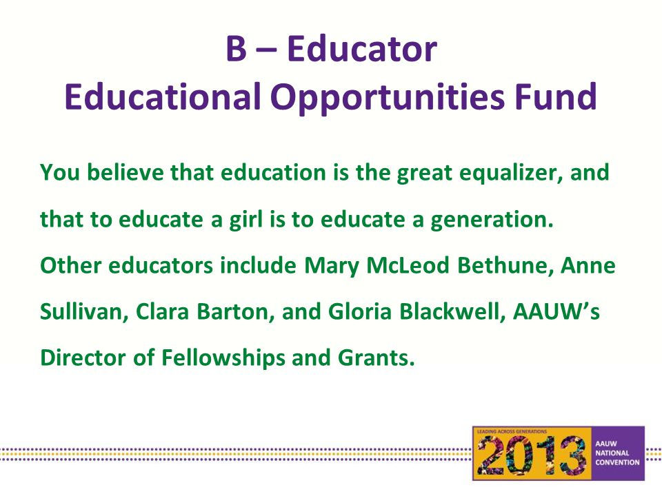 B – Educator Educational Opportunities Fund You believe that education is the great equalizer, and that to educate a girl is to educate a generation.