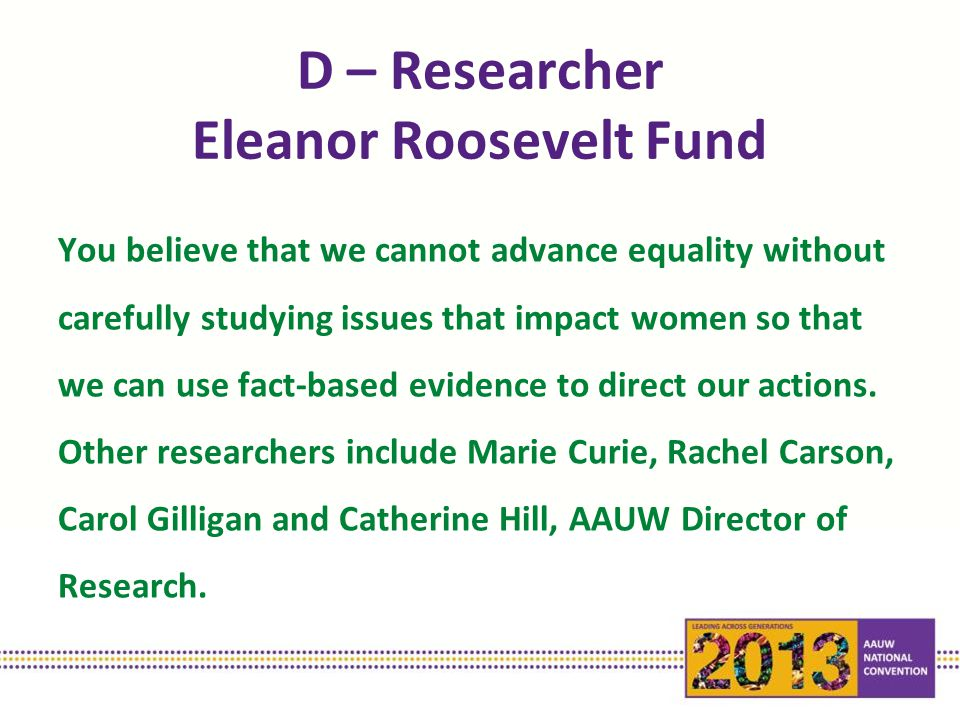 D – Researcher Eleanor Roosevelt Fund You believe that we cannot advance equality without carefully studying issues that impact women so that we can use fact-based evidence to direct our actions.