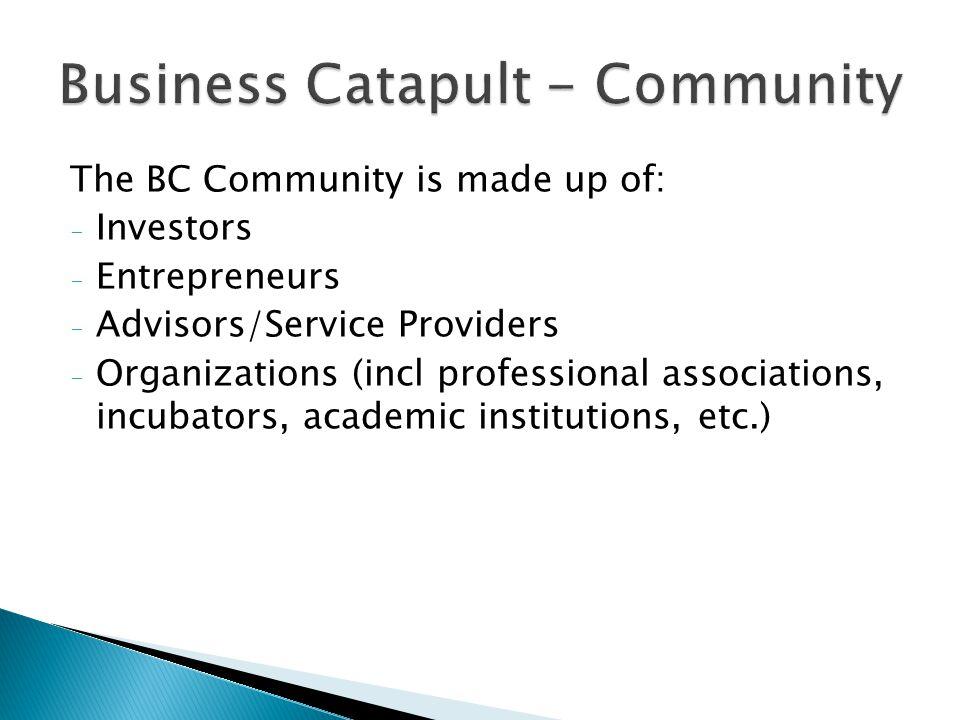 The BC Community is made up of: - Investors - Entrepreneurs - Advisors/Service Providers - Organizations (incl professional associations, incubators,