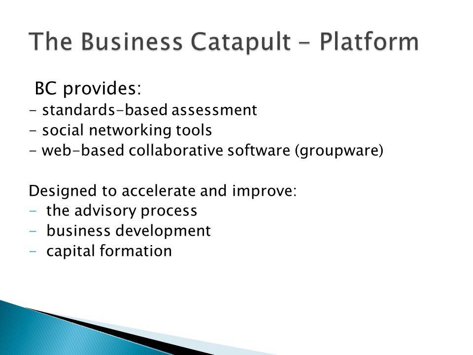 BC provides: - standards-based assessment - social networking tools - web-based collaborative software (groupware) Designed to accelerate and improve: -the advisory process -business development -capital formation