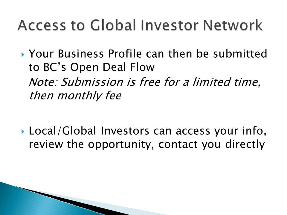 Your Business Profile can then be submitted to BCs Open Deal Flow Note: Submission is free for a limited time, then monthly fee Local/Global Investors can access your info, review the opportunity, contact you directly