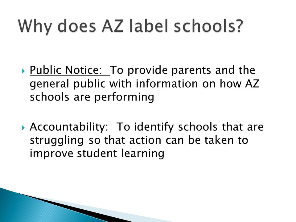 Public Notice: To provide parents and the general public with information on how AZ schools are performing Accountability: To identify schools that ar