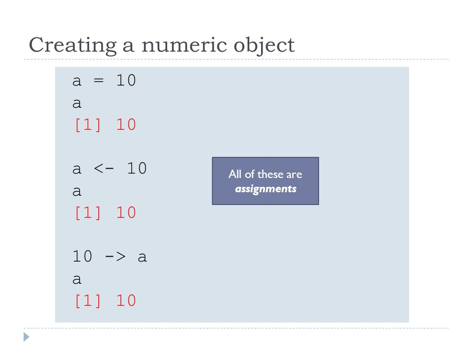 Creating a numeric object a = 10 a [1] 10 a <- 10 a [1] 10 10 -> a a [1] 10 All of these are assignments