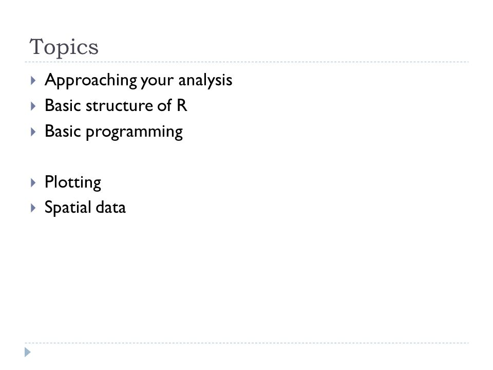 Topics Approaching your analysis Basic structure of R Basic programming Plotting Spatial data