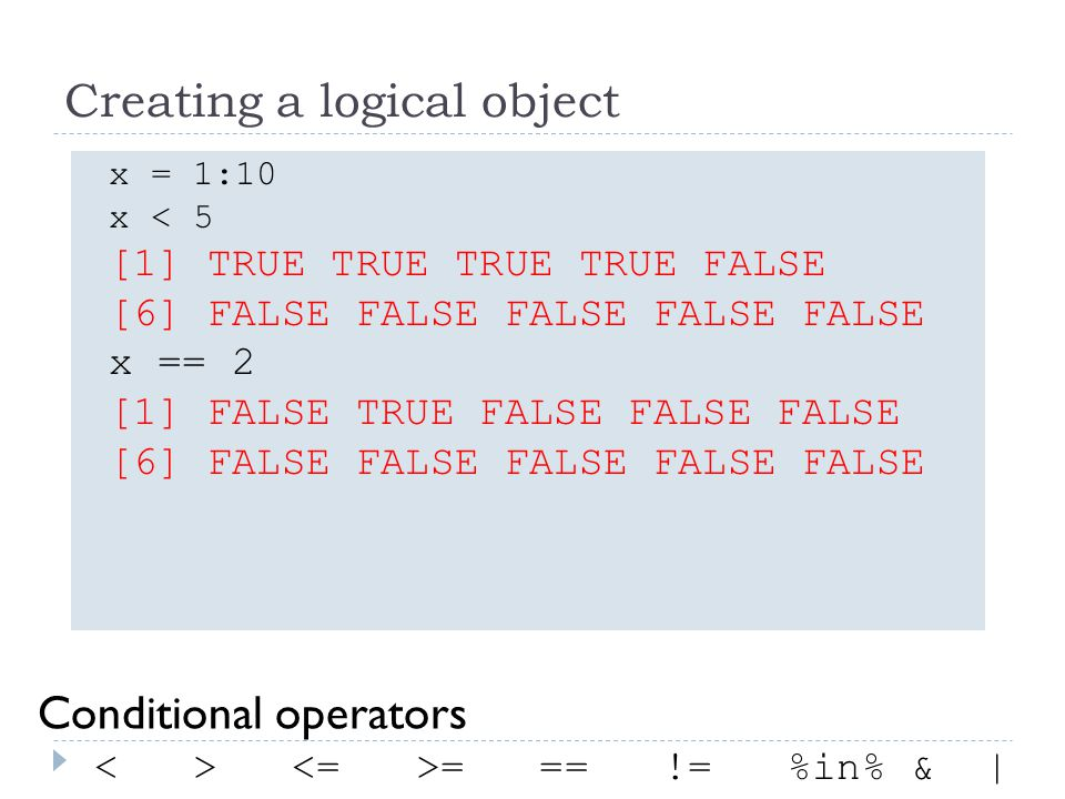Creating a logical object x = 1:10 x < 5 [1] TRUE TRUE TRUE TRUE FALSE [6] FALSE FALSE FALSE FALSE FALSE x == 2 [1] FALSE TRUE FALSE FALSE FALSE [6] FALSE FALSE FALSE FALSE FALSE = == != %in% & | Conditional operators