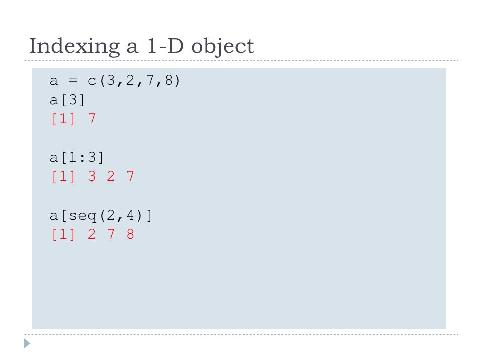 Indexing a 1-D object a = c(3,2,7,8) a[3] [1] 7 a[1:3] [1] 3 2 7 a[seq(2,4)] [1] 2 7 8