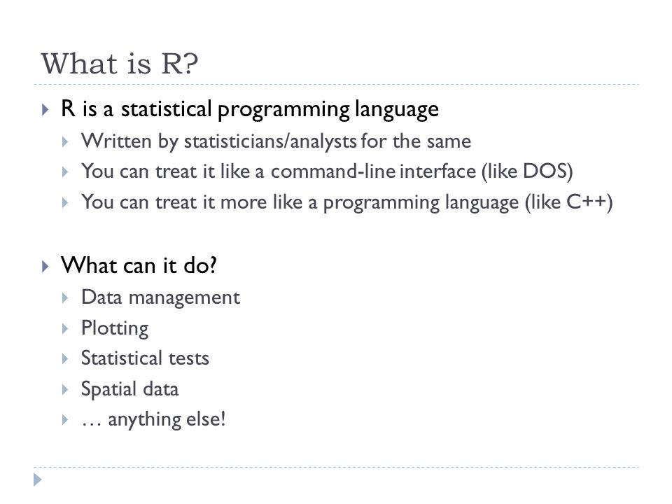 What is R? R is a statistical programming language Written by statisticians/analysts for the same You can treat it like a command-line interface (like