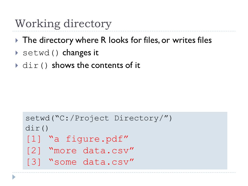 Working directory The directory where R looks for files, or writes files setwd() changes it dir() shows the contents of it setwd(C:/Project Directory/) dir() [1] a figure.pdf [2] more data.csv [3] some data.csv