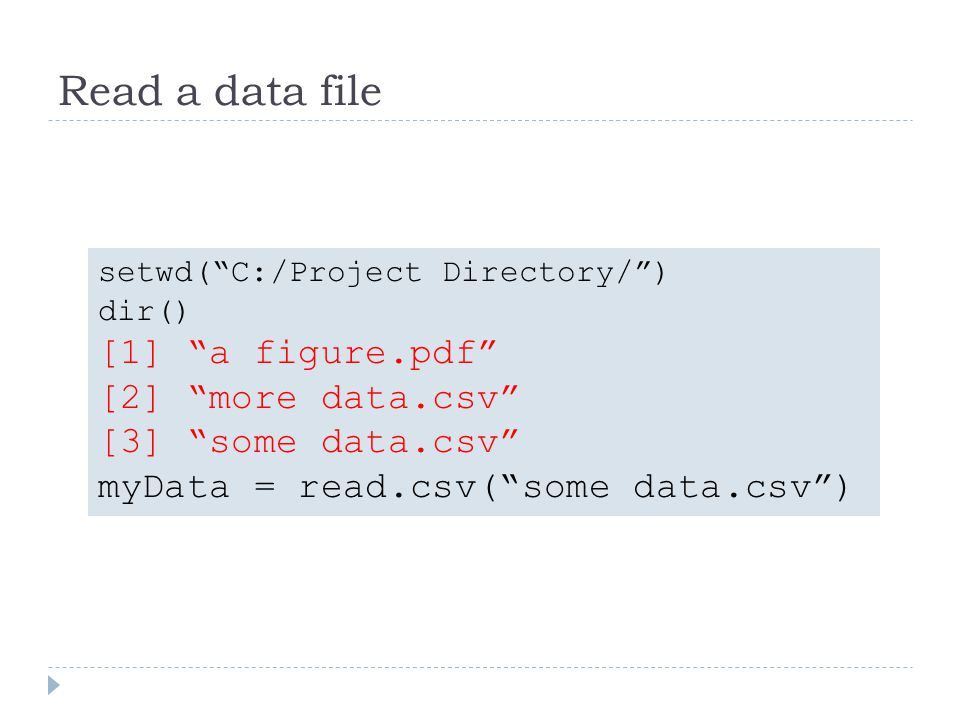 Read a data file setwd(C:/Project Directory/) dir() [1] a figure.pdf [2] more data.csv [3] some data.csv myData = read.csv(some data.csv)