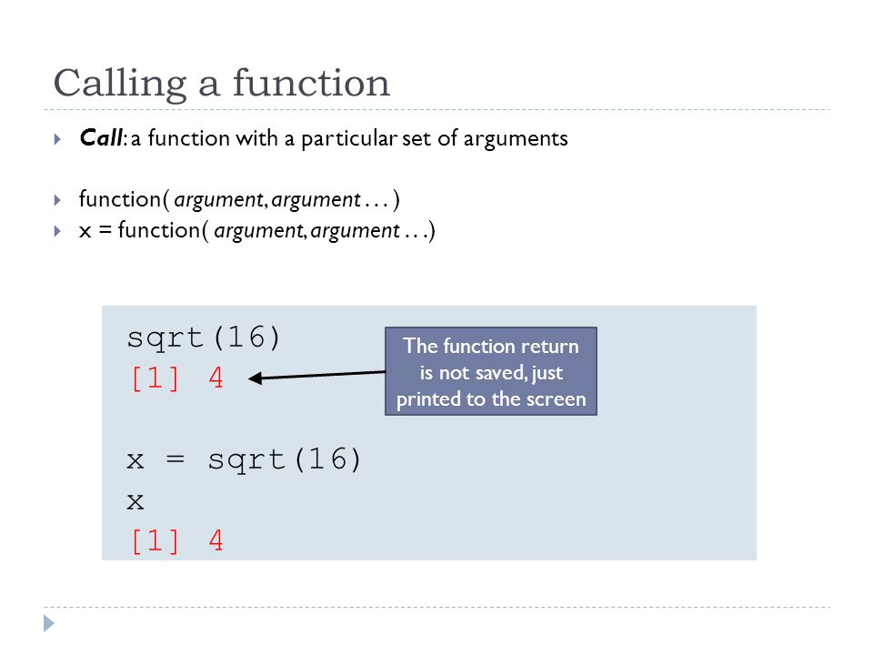 Calling a function Call: a function with a particular set of arguments function( argument, argument...