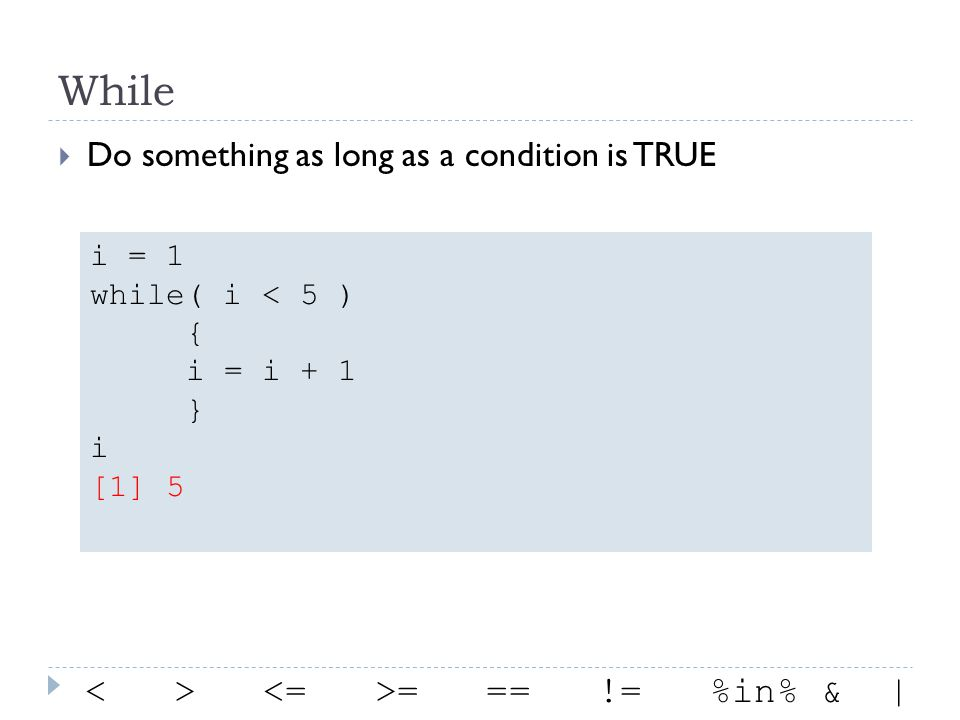 While Do something as long as a condition is TRUE i = 1 while( i < 5 ) { i = i + 1 } i [1] 5 = == != %in% & |