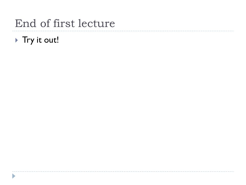 End of first lecture Try it out!