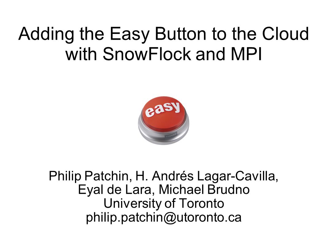Adding the Easy Button to the Cloud with SnowFlock and MPI Philip Patchin, H.