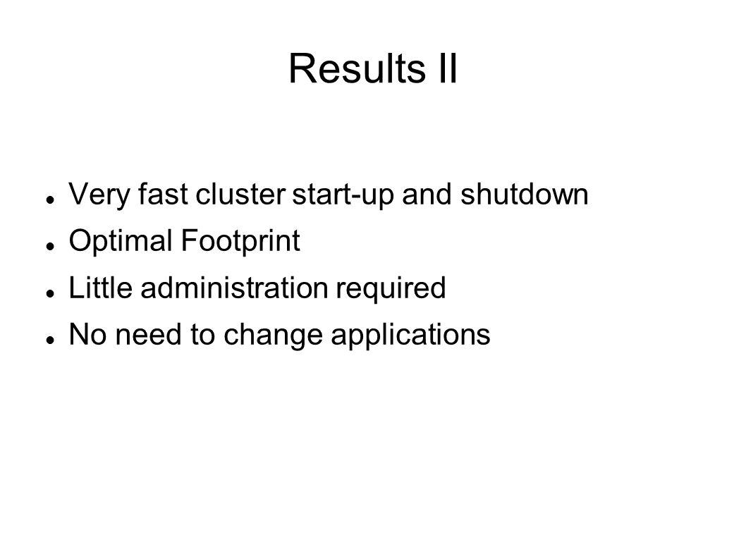 Results II Very fast cluster start-up and shutdown Optimal Footprint Little administration required No need to change applications