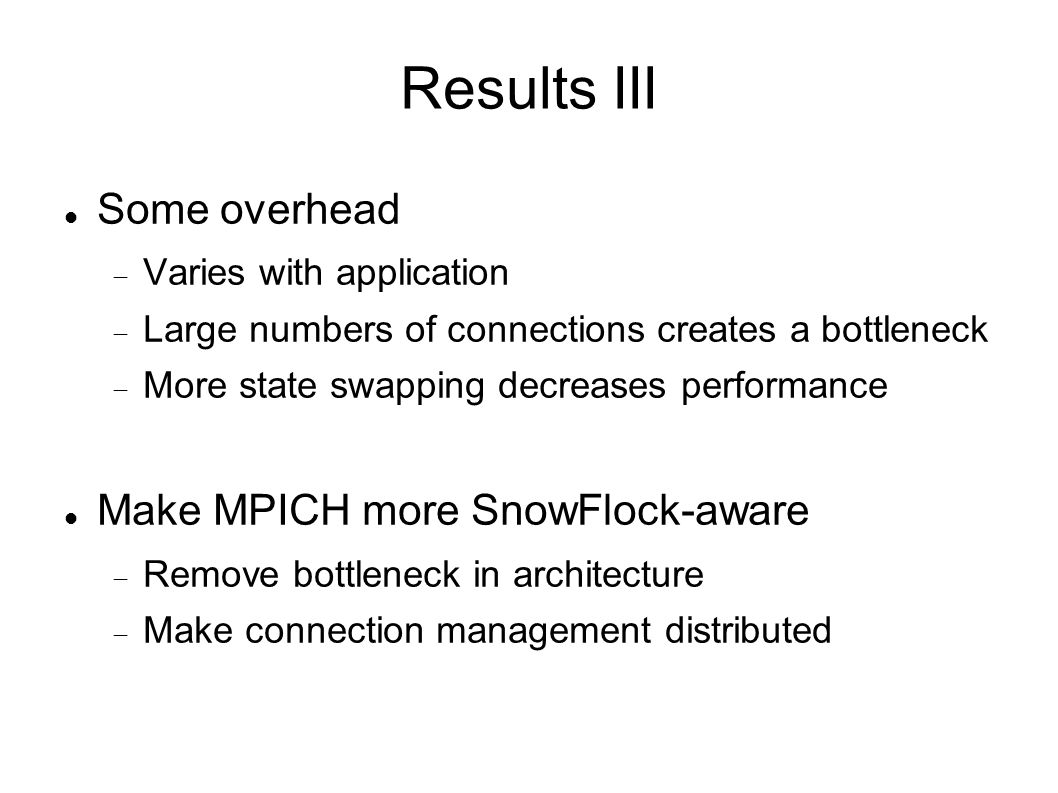 Results III Some overhead Varies with application Large numbers of connections creates a bottleneck More state swapping decreases performance Make MPICH more SnowFlock-aware Remove bottleneck in architecture Make connection management distributed