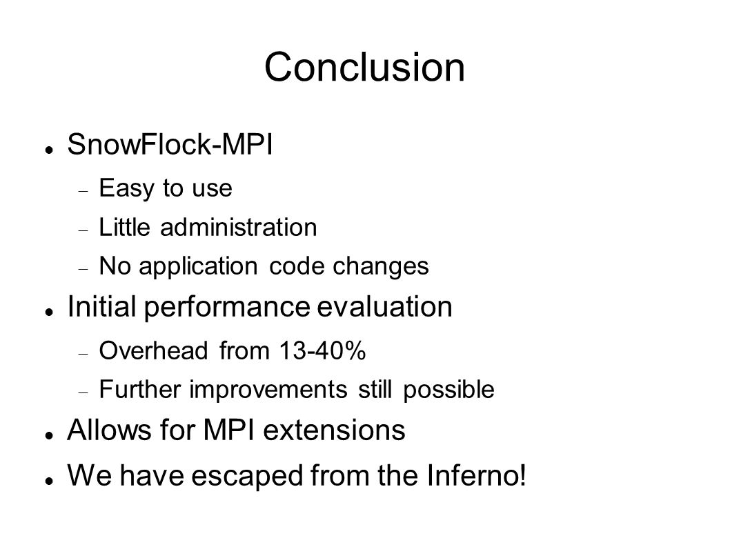 Conclusion SnowFlock-MPI Easy to use Little administration No application code changes Initial performance evaluation Overhead from 13-40% Further improvements still possible Allows for MPI extensions We have escaped from the Inferno!