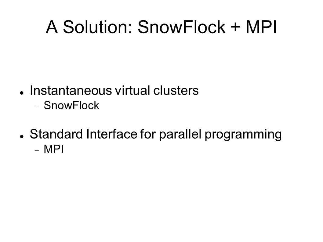 A Solution: SnowFlock + MPI Instantaneous virtual clusters SnowFlock Standard Interface for parallel programming MPI