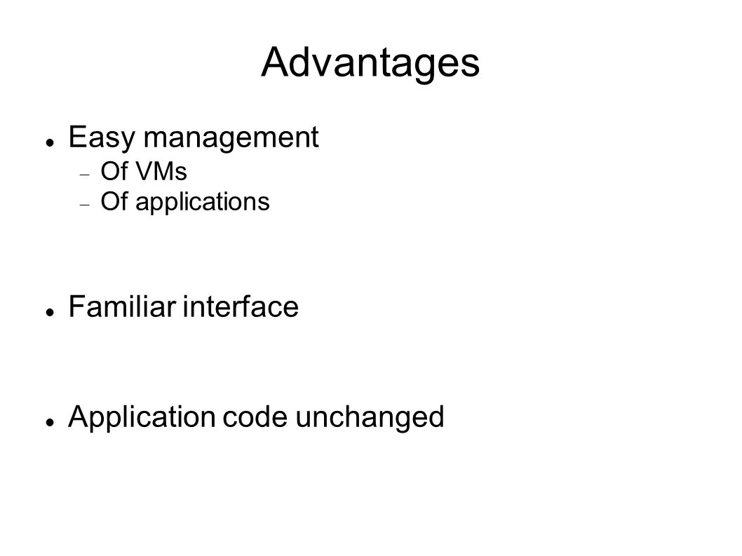 Advantages Easy management Of VMs Of applications Familiar interface Application code unchanged