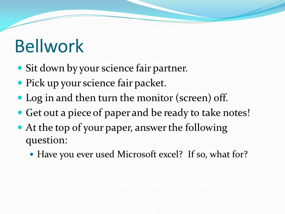 Bellwork Sit down by your science fair partner. Pick up your science fair packet.