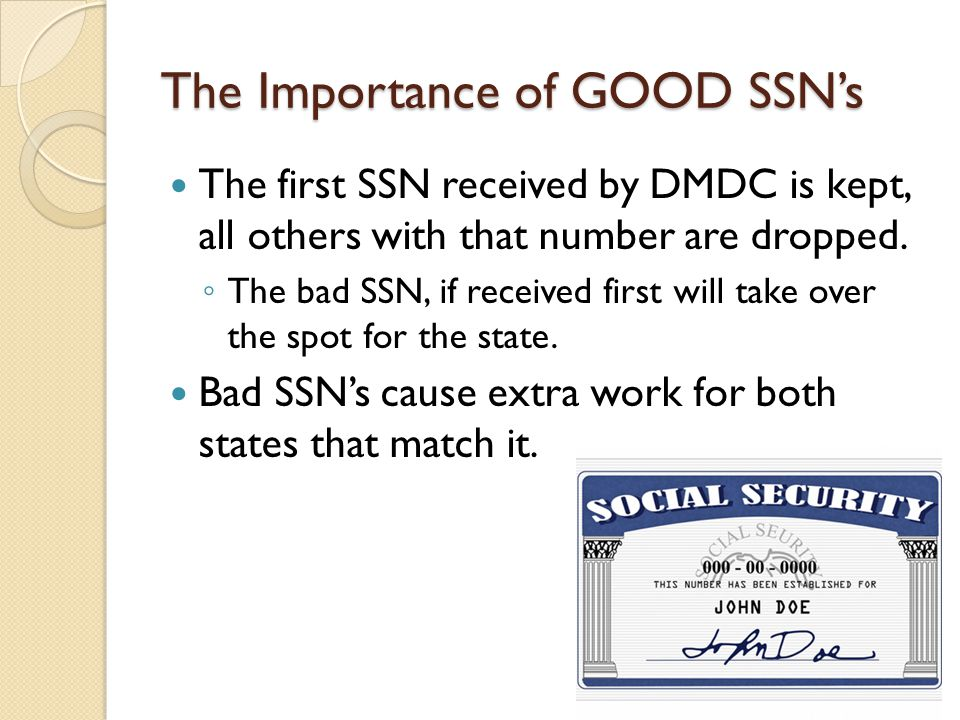 The Importance of GOOD SSNs The first SSN received by DMDC is kept, all others with that number are dropped.