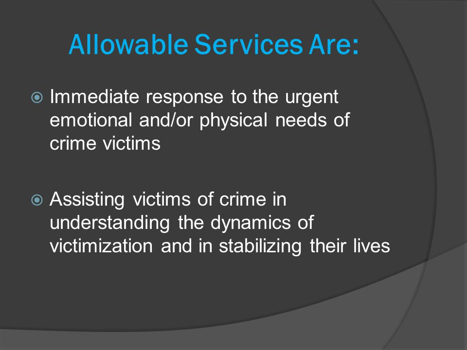 Allowable Services Are: Immediate response to the urgent emotional and/or physical needs of crime victims Assisting victims of crime in understanding the dynamics of victimization and in stabilizing their lives